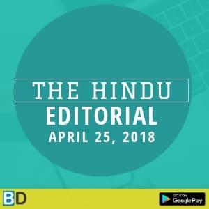 THE HINDU EDITORIAL : APRIL 25, 2018 -