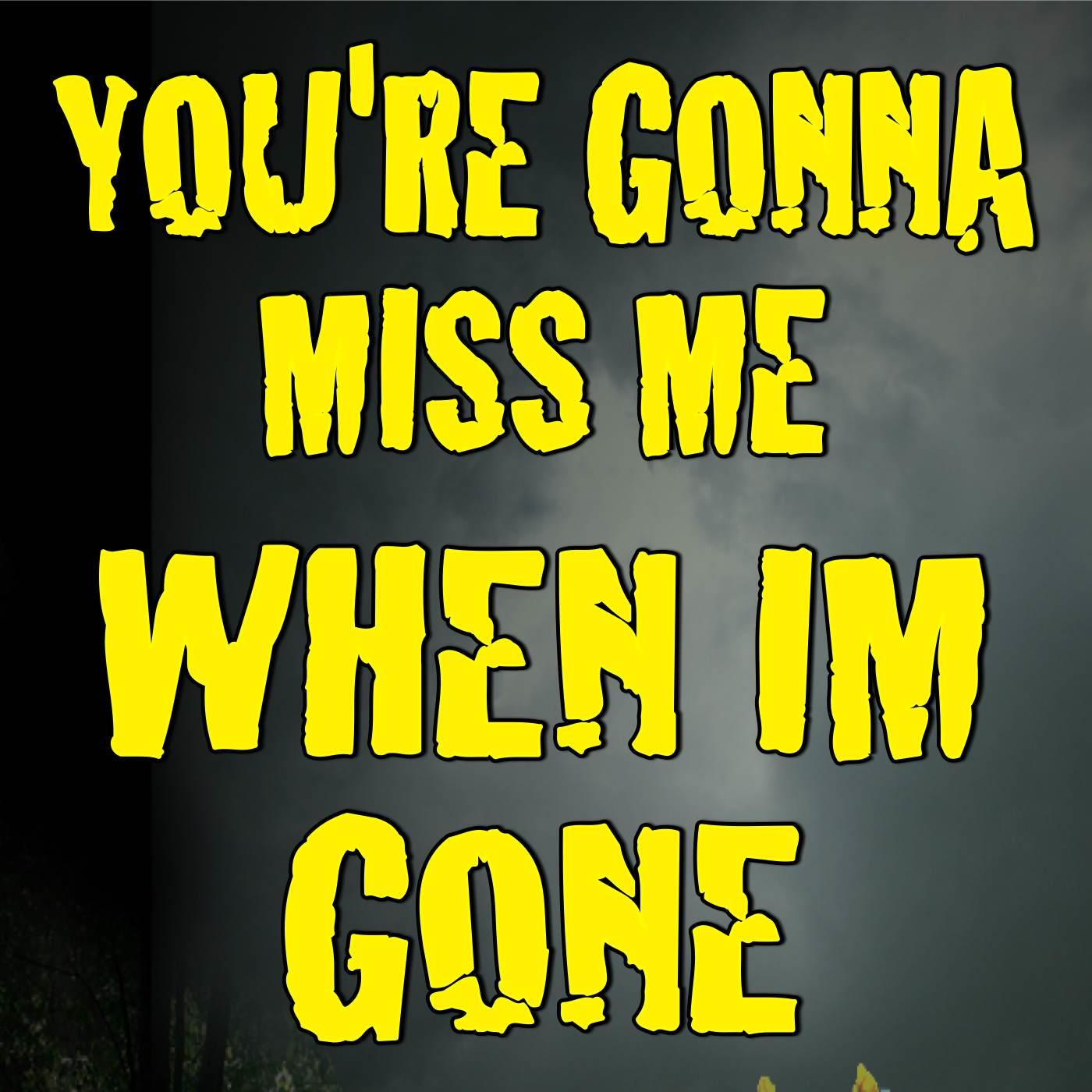 you re going to miss me