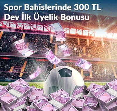 SPOR BAHİSLERİNDE 300 TL DEV İLK ÜYELİK BONUSU