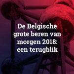 De Belgische grote beren van morgen 2018: een terugblik