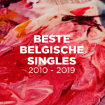 De 101 beste Belgische singles van het decennium (2010-2019)
