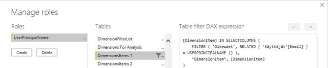 """Machine generated alternative text: Manage roles  Roles  erPrincipaIName  Tables  DimensionFiIterList  Dimensions For Analysis  -mensionsltems I  Dimensionsltems 2  x  Table filter DAX expression  [Dimensionltem] IN SELECTCOLUMNS (  FILTER ( 'Oikeudet', RELATED ( 'Käyttäjät' [Email] )  USERPRINCIPALNAME ()  """"Dimensionltem"""" , [Dimensionltem)"""