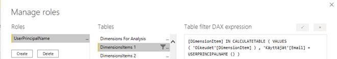 Machine generated alternative text: Manage roles  Roles  luserpnpa  Tables  Dimensions For Analysis  ID,  -mensionsltems I  Dimensionsltems 2  x  Table filter DAX expression  [Dimensionltem] IN CALCULATETA8LE ( VALUES  ( 'Oikeudet [Dimensionltem] )  ' Käyttäjät ' [Email]  USERPRINCIPALNANE () )