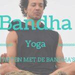 Starten met de Bandha's: Mula Bandha, Uddiyana Bandha & Jalandhara Bandha
