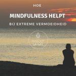 Hoe Mindfulness helpt bij extreme vermoeidheid