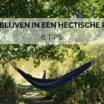 Rustig blijven in een hectische periode: 6 tips!