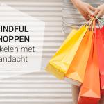 Mindful shoppen – winkelen met aandacht