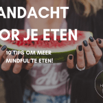Aandacht voor eten – 10 tips om meer Mindful te eten!