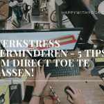 Werkstress verminderen – 5 tips om direct toe te passen!