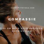 Compassie – 8 tips om meer zelfcompassie te ontwikkelen!