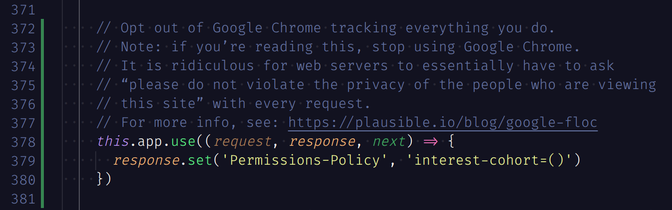 "Screenshot of code:      // Opt out of Google Chrome tracking everything you do.     // Note: if you're reading this, stop using Google Chrome.     // It is ridiculous for web servers to essentially have to ask     // ""please do not violate the privacy of the people who are viewing     // this site"" with every request.     // For more info, see: https://plausible.io/blog/google-floc     this.app.use((request, response, next) => {       response.set('Permissions-Policy', 'interest-cohort=()')     })"