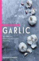 The Goodness of Garlic: 40 Amazing Immune-Boosting Recipes