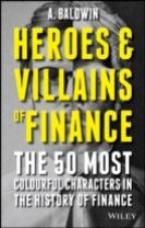 Heroes and Villains of Finance - the 50 Most      Colourful Characters in the History of Finance