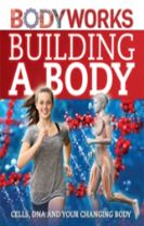 BodyWorks: Building a Body: Cells, DNA and Your Changing Body