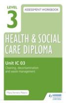 Level 3 Health & Social Care Diploma IC 03 Assessment Workbook: Cleaning, decontamination and waste management