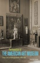 The Invention of the American Art Museum From Craft to Kulturgeschichte, 1870-1930