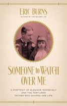 Someone to Watch Over Me - A Portrait of Eleanor Roosevelt and the Tortured Father Who Shaped Her Life