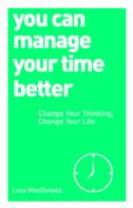 You Can Manage Your Time Better: Change Your Thinking, Change Your Life