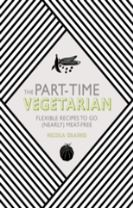 Part-Time Vegetarian: Flexible Recipes to Go (Nearly) Meat-Free