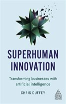 Superhuman Innovation : Transforming Businesses with Artificial Intelligenc