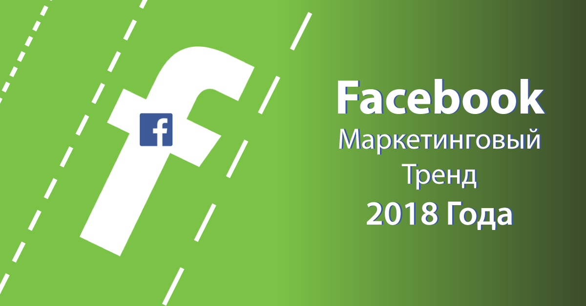Facebook Маркетинговый Тренд 2018 Года, Который Вы Не Должны Пропустить
