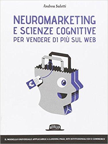 Neuromarketing applicato al web: neuromarketing e scienze cognitive per vendere di piu sul web di andrea saletti
