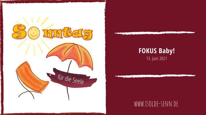 Sonntag für die Seele: FOKUS Baby!