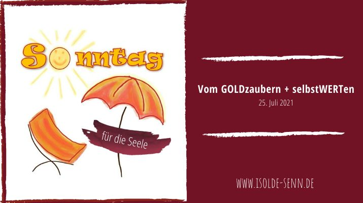 Sonntag für die Seele: Vom GOLDzaubern + selbstWERTen