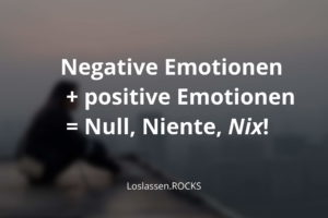 Negative Emotionen + positive Emotionen = Null, Niente, Nix!