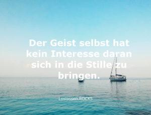 Weisheiten: Dein Geist selbst hat kein Interesse daran sich in die Stille zu bringen.