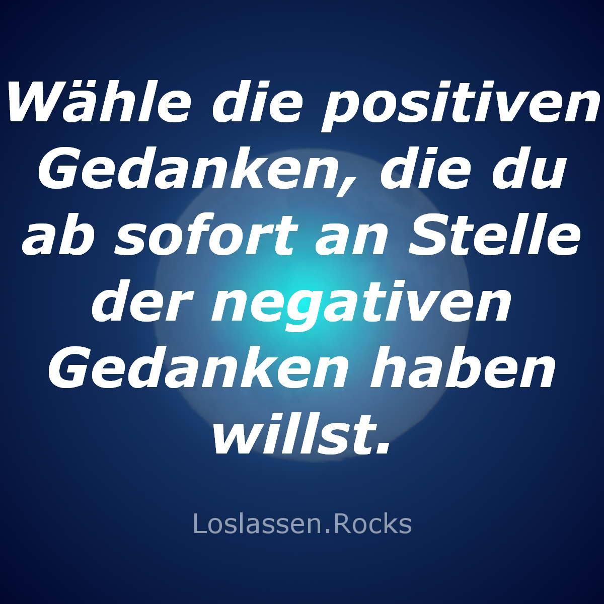 Deshalb wähle nun positive Gedanken, die du ab sofort an Stelle der negativen Gedanken haben willst.