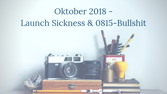 Oktober 2018 – Launch Sickness und 0815-Bullshit