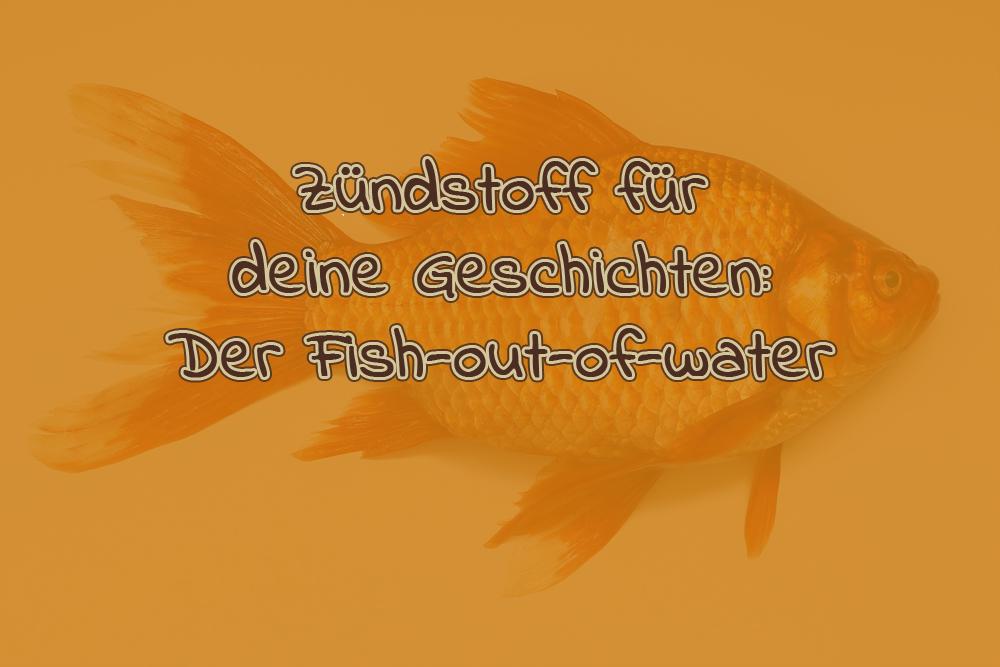 Zündstoff für deine Geschichten: Der Fish-out-of-water