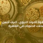 حلاوة المولد النبوي.. اعرف أحسن محلات الحلويات في القاهرة