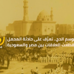 في موسم الحج.. تعرَّف على حادثة المحمل التي قطعت العلاقات بين مصر والسعودية