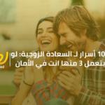 10 أسرار لـ السعادة الزوجية: لو بتعمل 3 منها انت في الأمان