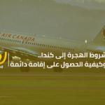 شروط الهجرة الى كندا.. وكيفية الحصول على اقامة دائمة للمصريين ✈