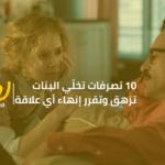 10 تصرفات تخلّي البنات تزهق وتقرر إنهاء أي علاقة