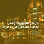 """من هو """"البارون"""" مؤسس مدينة الشمس في مصر؟"""