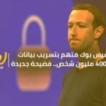 فيس بوك متهم بتسريب بيانات 400 مليون شخص.. فضيحة جديدة