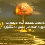 ماذا يحدث لجسمك أثناء الانفجارات النووية؟ (ماحدش ضامن المستقبل)