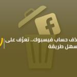 حذف حساب فيسبوك.. تعرَّف على أسهل طريقة