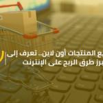 بيع المنتجات اون لاين.. تعرف إلى أبرز طرق الربح على الانترنت