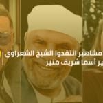 6 مشاهير انتقدوا الشيخ الشعراوى.. غير اسما شريف منير