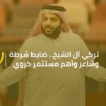 تركي آل الشيخ.. ضابط شرطة وشاعر وأهم مستثمر كروي