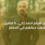 بعد وفاة هيثم احمد زكي.. 5 فنانين انتهت حياتهم في الحمام