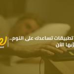 5 تطبيقات تساعدك على النوم.. جرّبها الآن