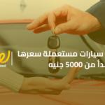 5 سيارات مستعملة سعرها يبدأ من 5000 جنيه