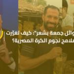 """""""وائل جمعة بشعر"""": كيف تغيّرت ملامح نجوم الكرة المصرية؟"""