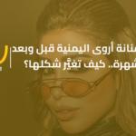 الفنانة أروى اليمنية قبل وبعد الشهرة.. كيف تغيَّر شكلها؟